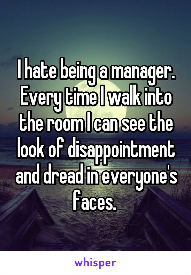 I hate being a manager. Every time I walk into the room I can see the look of disappointment and dread in everyone's faces.