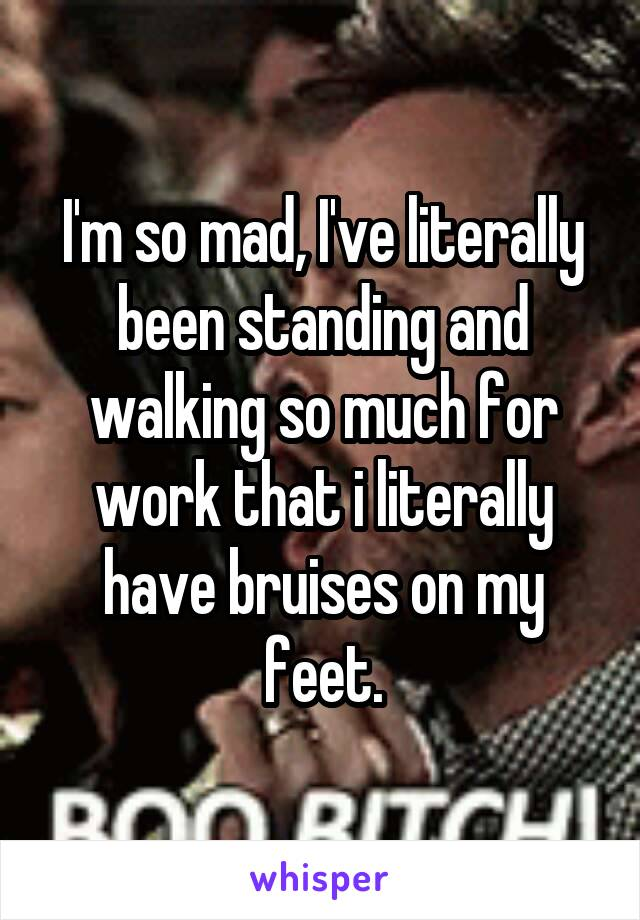 I'm so mad, I've literally been standing and walking so much for work that i literally have bruises on my feet.