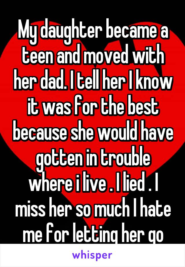 My daughter became a teen and moved with her dad. I tell her I know it was for the best because she would have gotten in trouble where i live . I lied . I miss her so much I hate me for letting her go