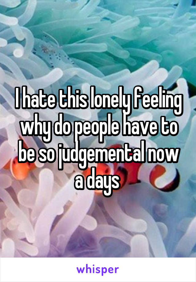 I hate this lonely feeling why do people have to be so judgemental now a days