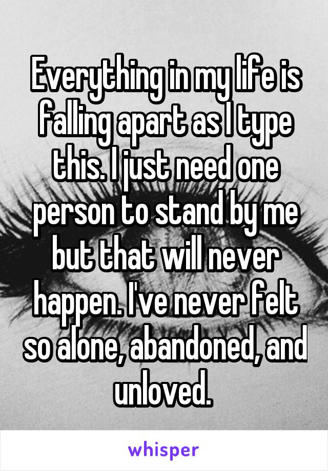 Everything in my life is falling apart as I type this. I just need one person to stand by me but that will never happen. I've never felt so alone, abandoned, and unloved.