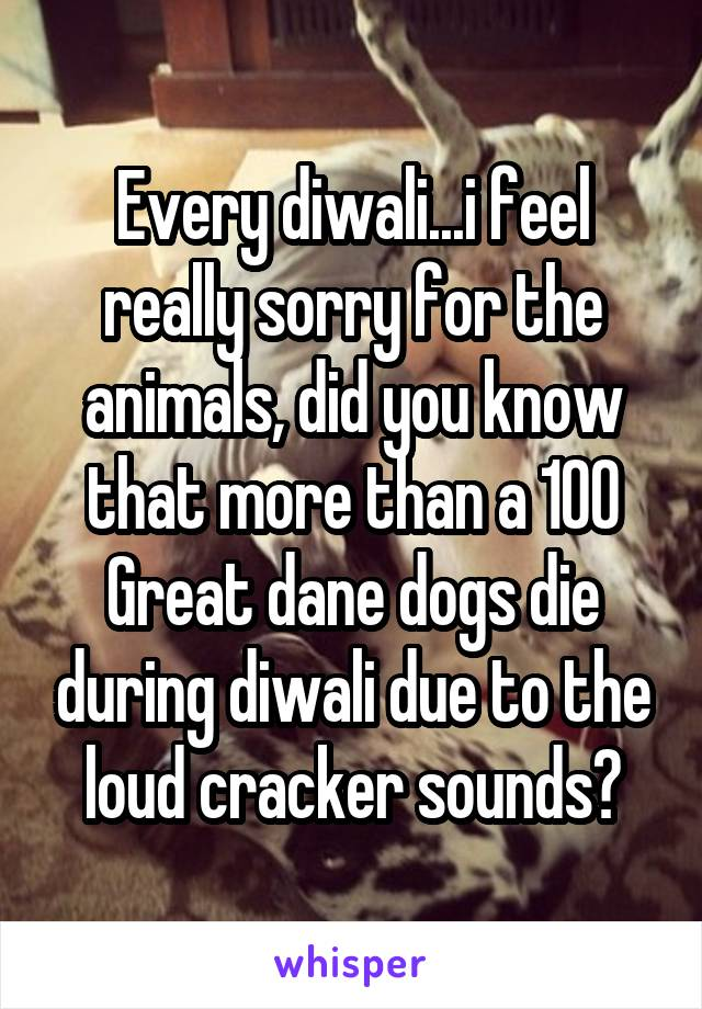 Every diwali...i feel really sorry for the animals, did you know that more than a 100 Great dane dogs die during diwali due to the loud cracker sounds?