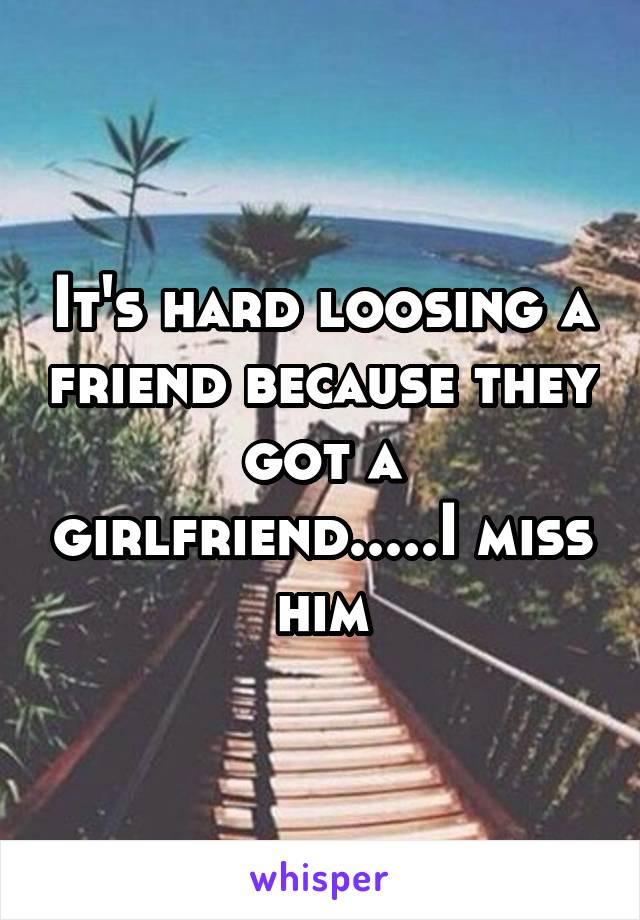 It's hard loosing a friend because they got a girlfriend.....I miss him