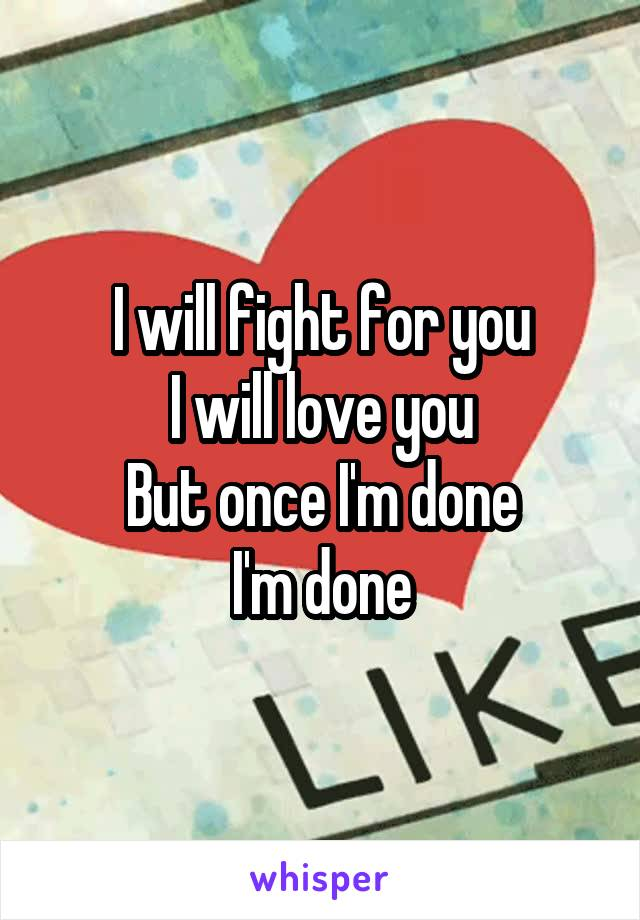 I will fight for you I will love you But once I'm done I'm done