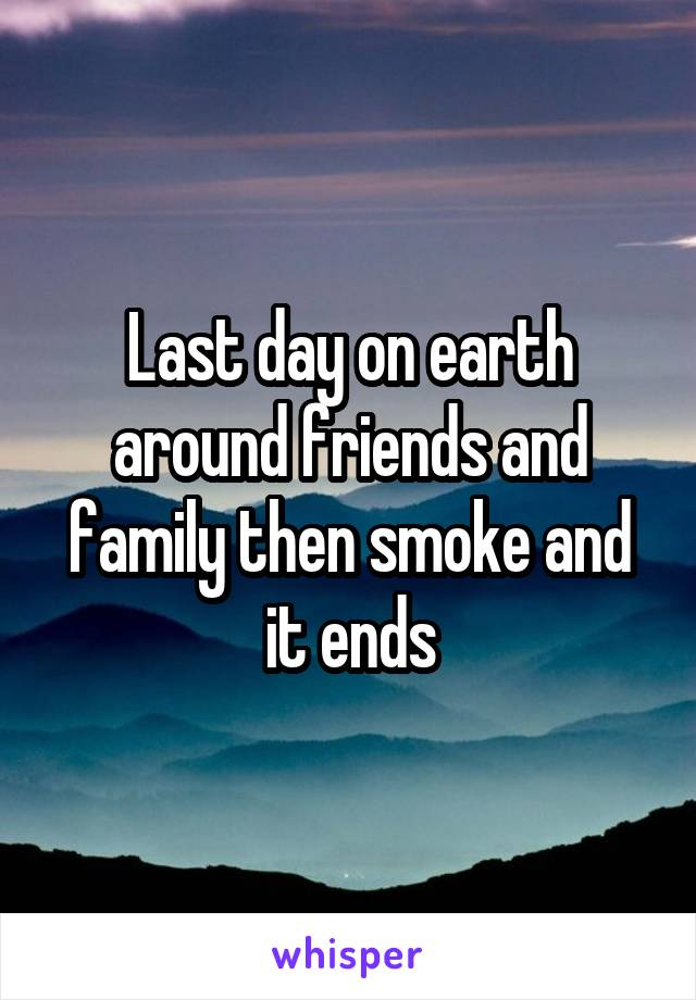 Last day on earth around friends and family then smoke and it ends