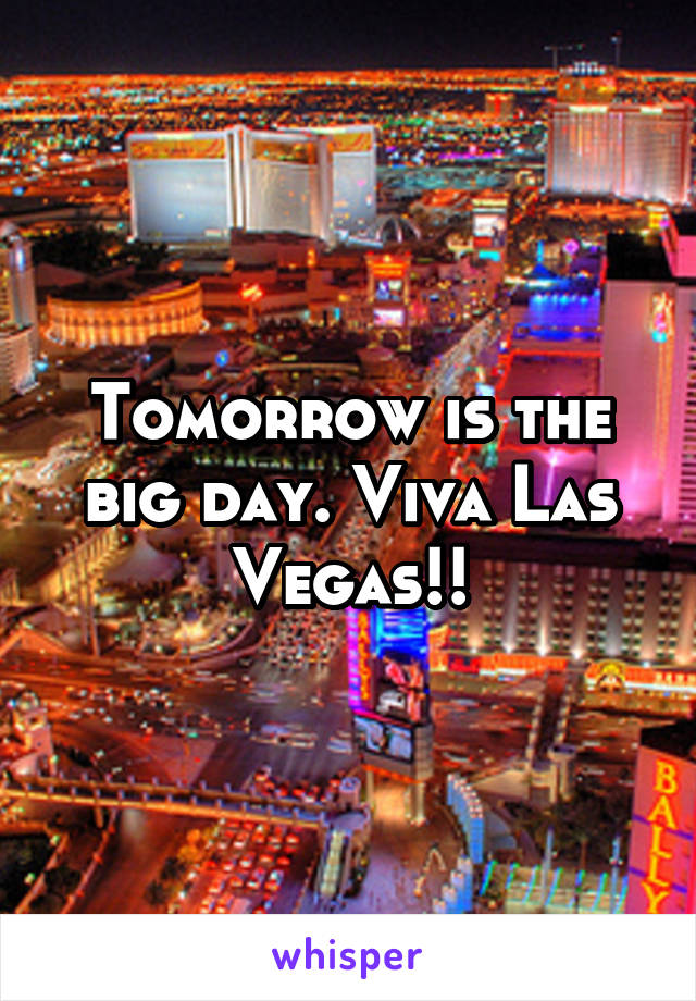 Tomorrow is the big day. Viva Las Vegas!!