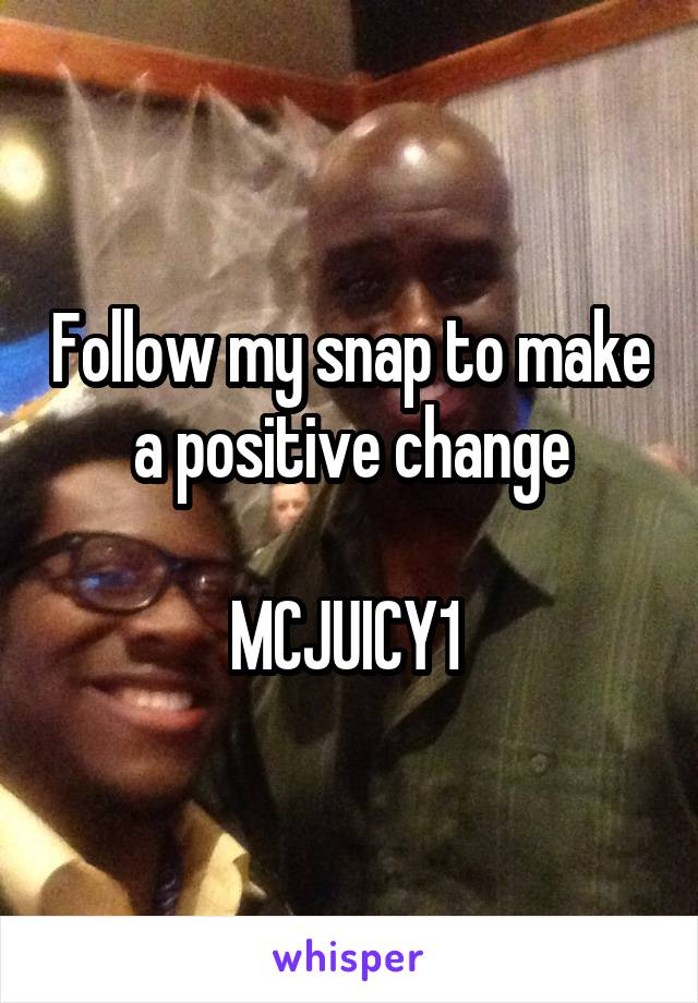 Follow my snap to make a positive change  MCJUICY1