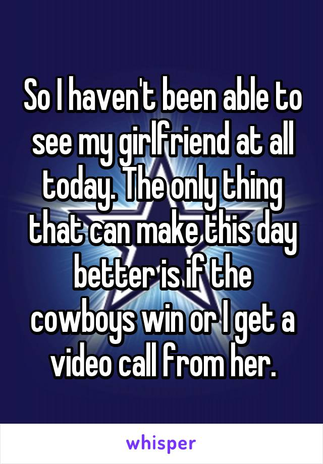 So I haven't been able to see my girlfriend at all today. The only thing that can make this day better is if the cowboys win or I get a video call from her.