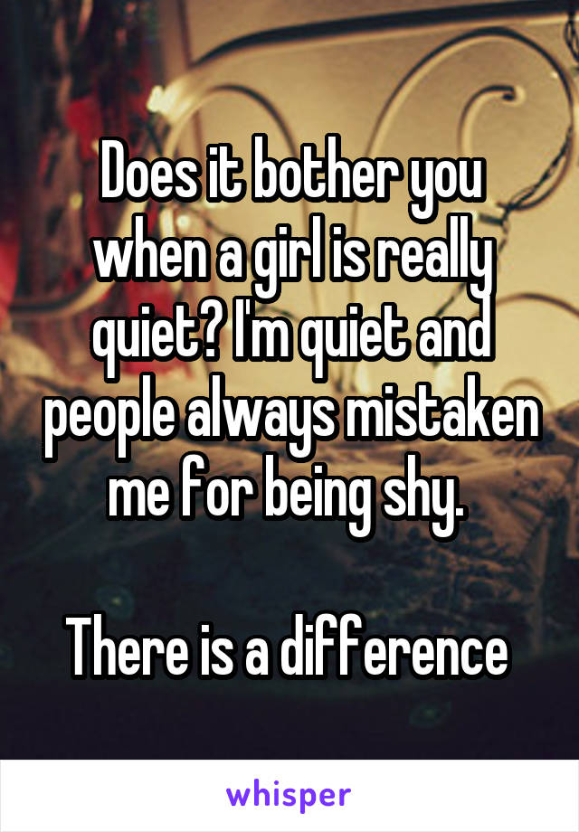 Does it bother you when a girl is really quiet? I'm quiet and people always mistaken me for being shy.   There is a difference