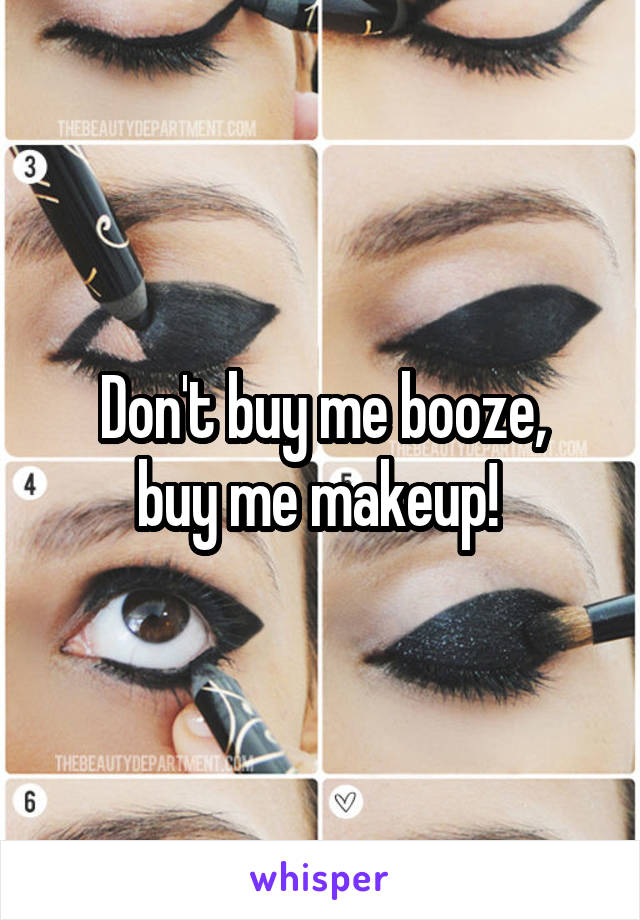 Don't buy me booze, buy me makeup!