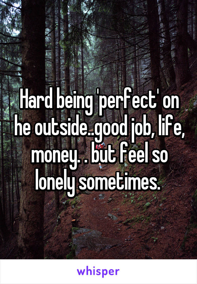 Hard being 'perfect' on he outside..good job, life, money. . but feel so lonely sometimes.