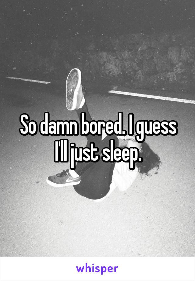 So damn bored. I guess I'll just sleep.