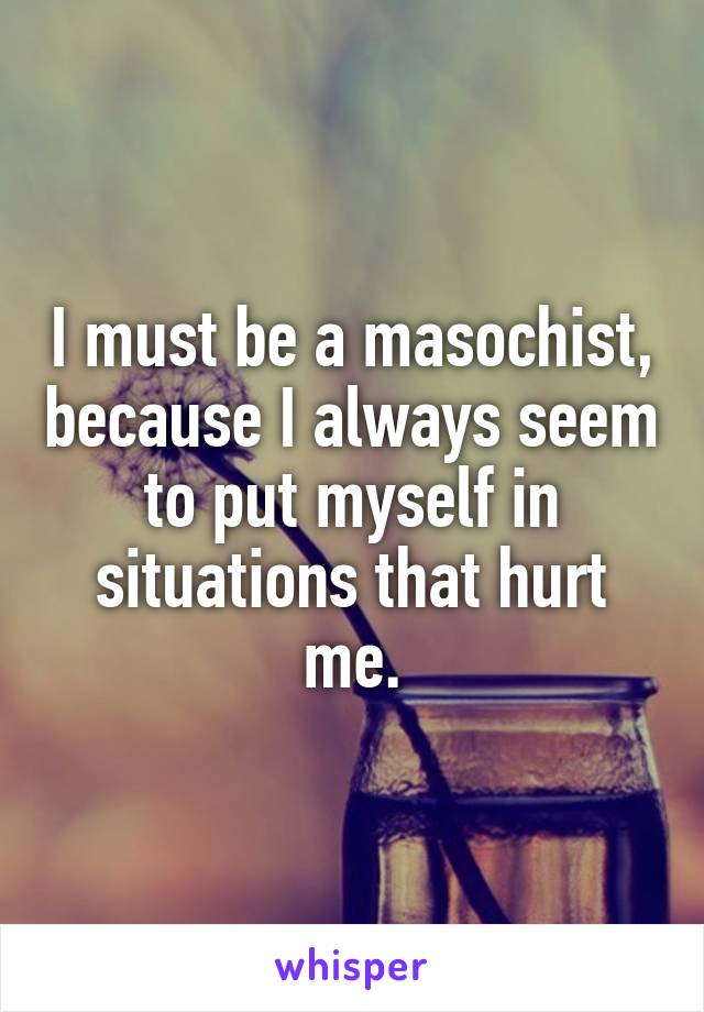 I must be a masochist, because I always seem to put myself in situations that hurt me.