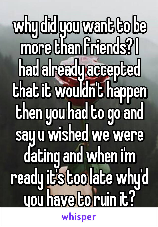 why did you want to be more than friends? I had already accepted that it wouldn't happen then you had to go and say u wished we were dating and when i'm ready it's too late why'd you have to ruin it?