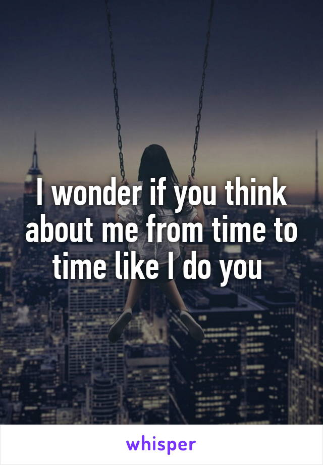 I wonder if you think about me from time to time like I do you