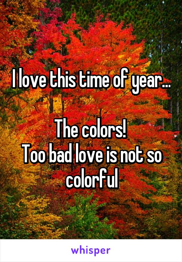 I love this time of year...  The colors!  Too bad love is not so colorful