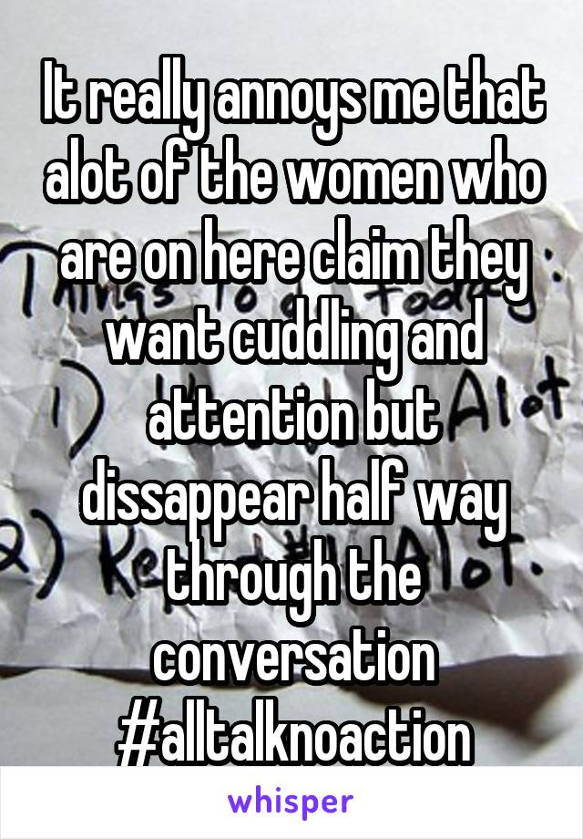 It really annoys me that alot of the women who are on here claim they want cuddling and attention but dissappear half way through the conversation  #alltalknoaction