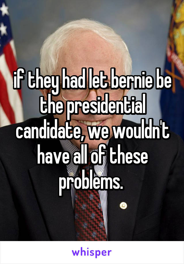 if they had let bernie be the presidential candidate, we wouldn't have all of these problems.