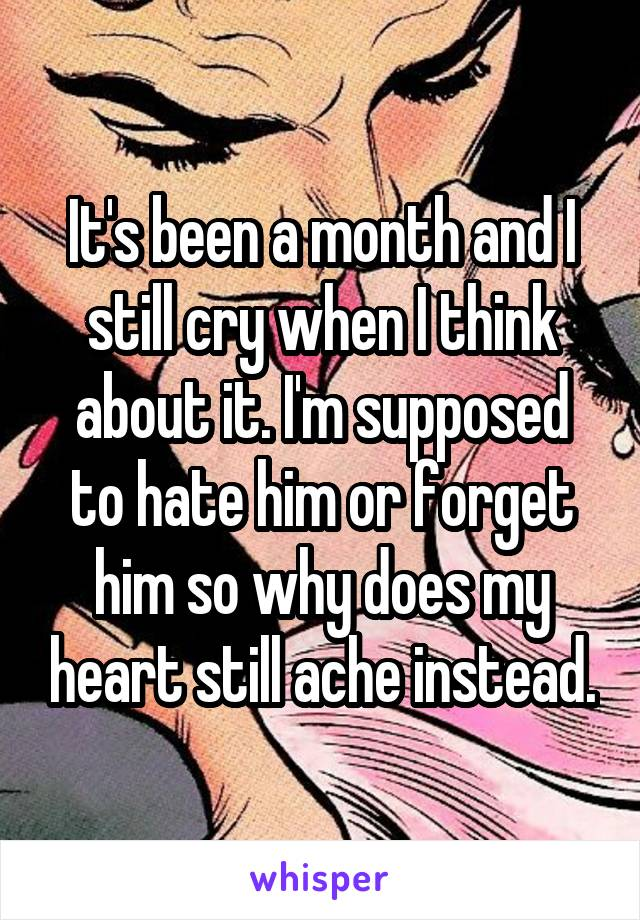 It's been a month and I still cry when I think about it. I'm supposed to hate him or forget him so why does my heart still ache instead.