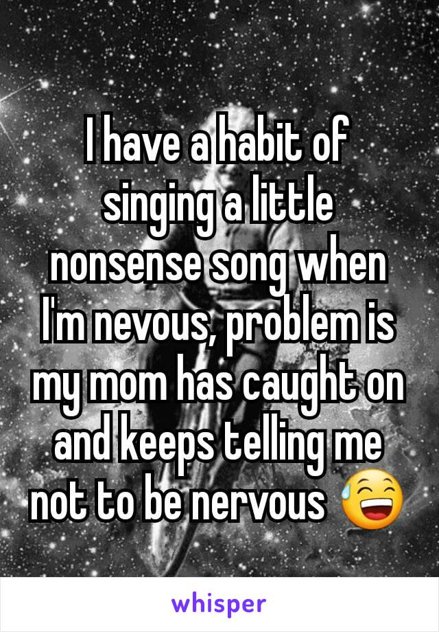 I have a habit of singing a little nonsense song when I'm nevous, problem is my mom has caught on and keeps telling me not to be nervous 😅