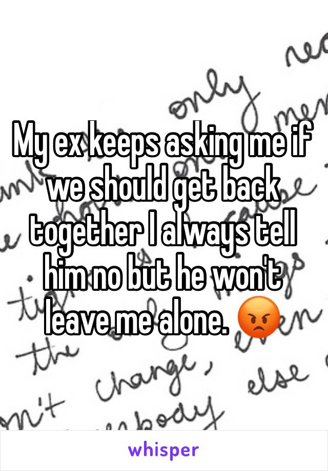 My ex keeps asking me if  we should get back together I always tell him no but he won't leave me alone. 😡