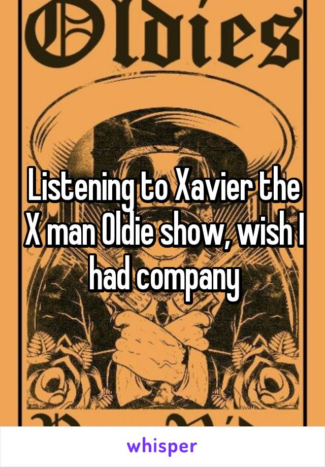 Listening to Xavier the X man Oldie show, wish I had company