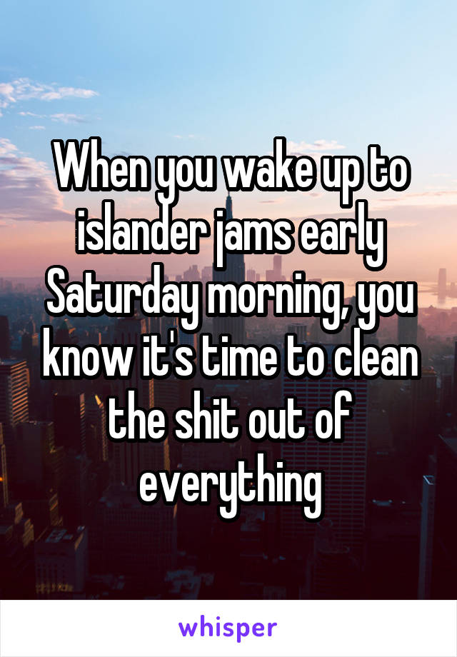 When you wake up to islander jams early Saturday morning, you know it's time to clean the shit out of everything