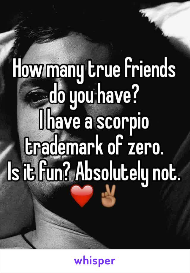 How many true friends do you have? I have a scorpio trademark of zero. Is it fun? Absolutely not. ❤️✌🏾️
