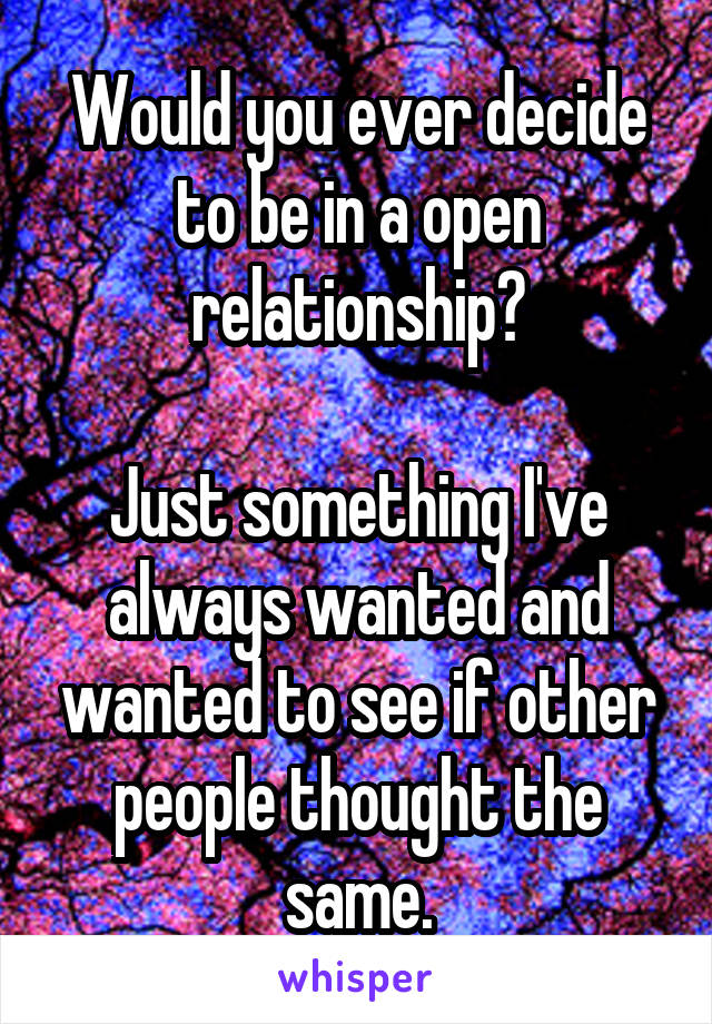 Would you ever decide to be in a open relationship?  Just something I've always wanted and wanted to see if other people thought the same.