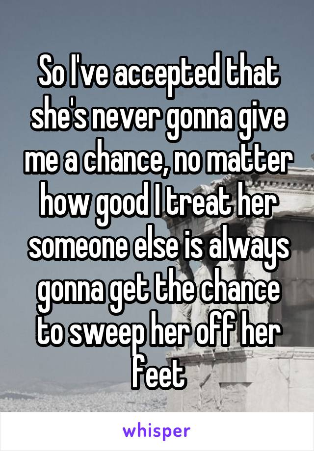 So I've accepted that she's never gonna give me a chance, no matter how good I treat her someone else is always gonna get the chance to sweep her off her feet