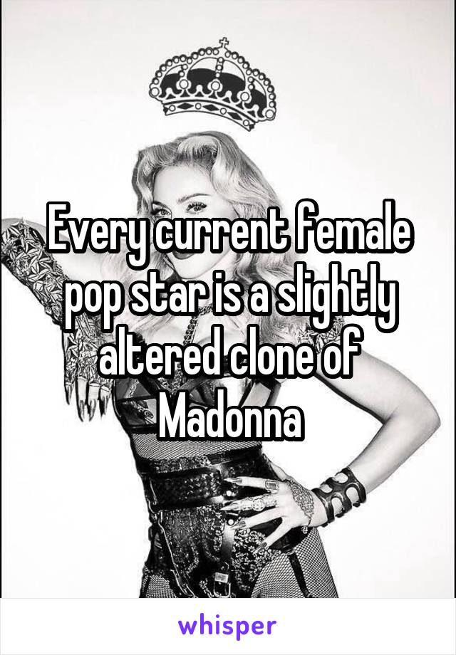 Every current female pop star is a slightly altered clone of Madonna