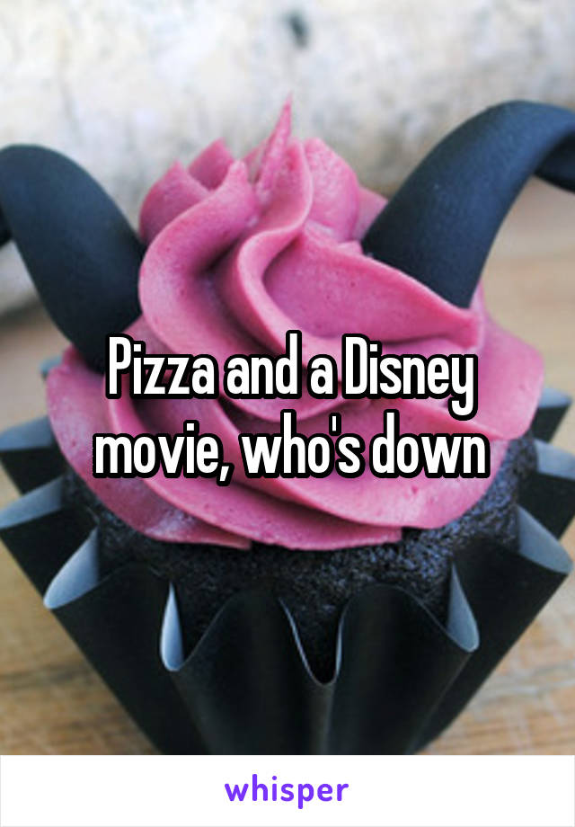 Pizza and a Disney movie, who's down