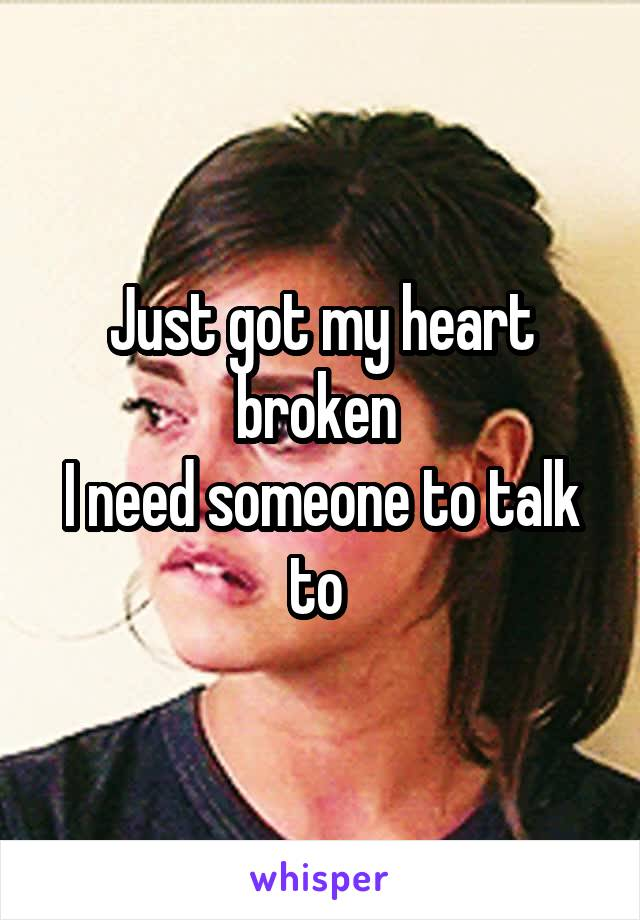 Just got my heart broken  I need someone to talk to