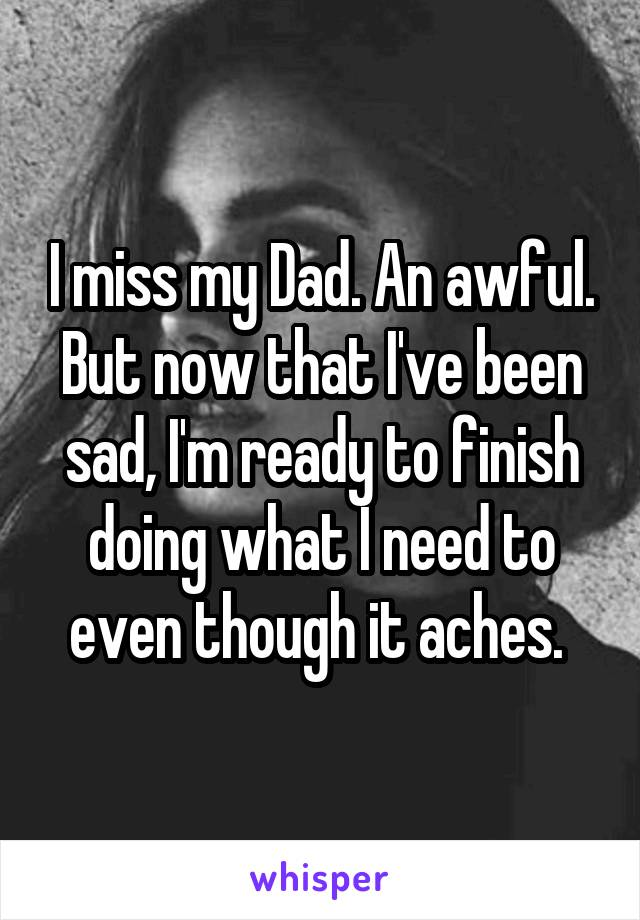 I miss my Dad. An awful. But now that I've been sad, I'm ready to finish doing what I need to even though it aches.