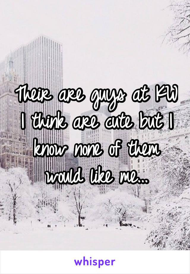 Their are guys at KW I think are cute but I know none of them would like me...