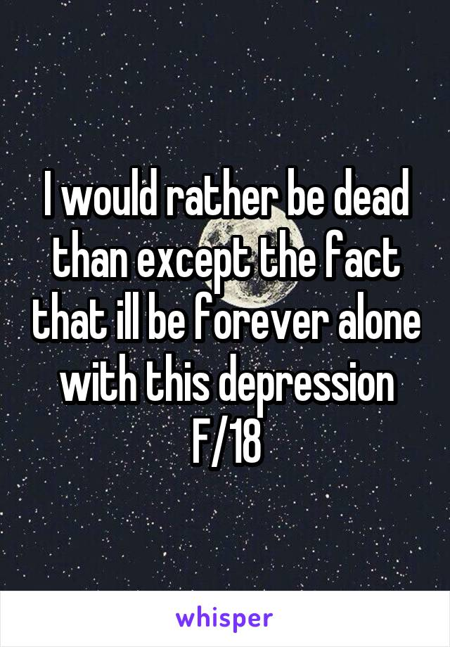I would rather be dead than except the fact that ill be forever alone with this depression F/18