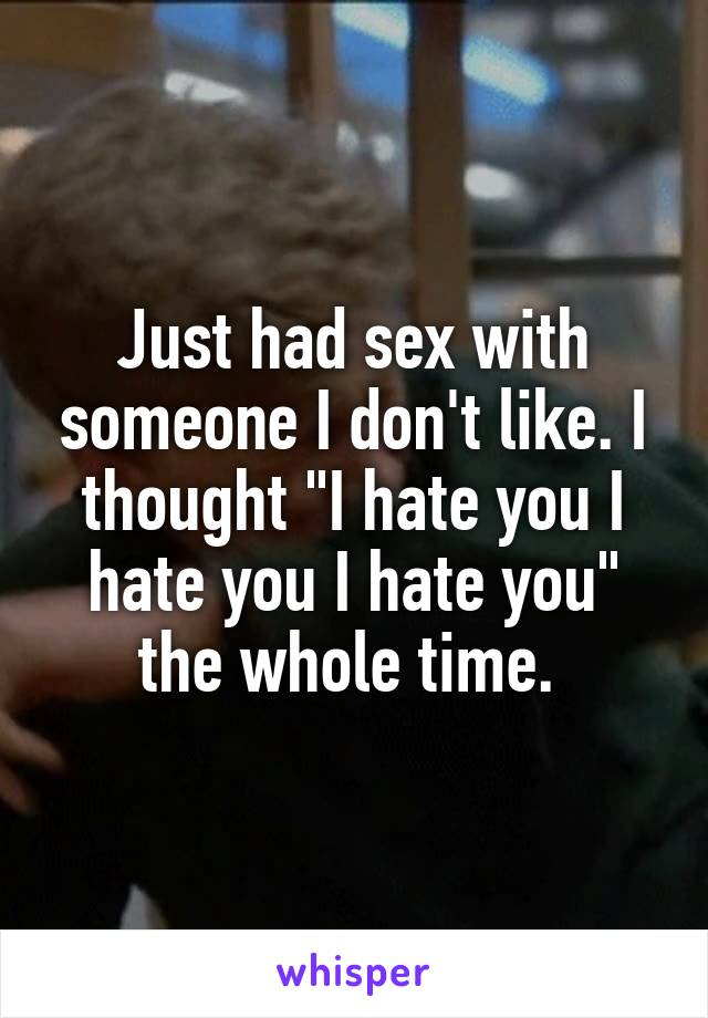 """Just had sex with someone I don't like. I thought """"I hate you I hate you I hate you"""" the whole time."""