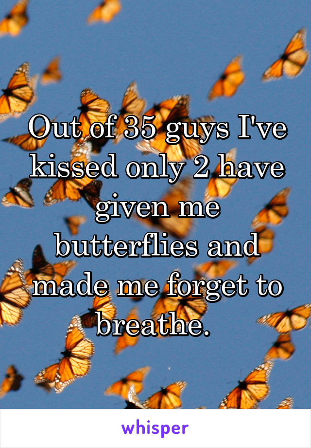 Out of 35 guys I've kissed only 2 have given me butterflies and made me forget to breathe.