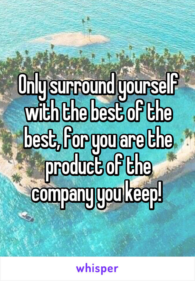 Only surround yourself with the best of the best, for you are the product of the company you keep!