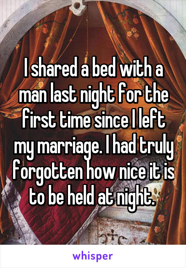 I shared a bed with a man last night for the first time since I left my marriage. I had truly forgotten how nice it is to be held at night.