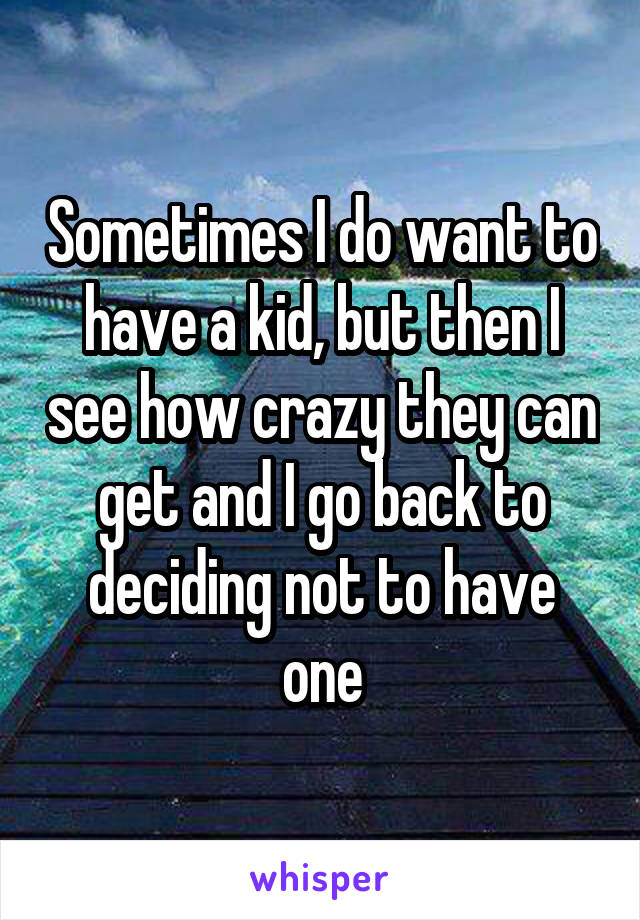 Sometimes I do want to have a kid, but then I see how crazy they can get and I go back to deciding not to have one