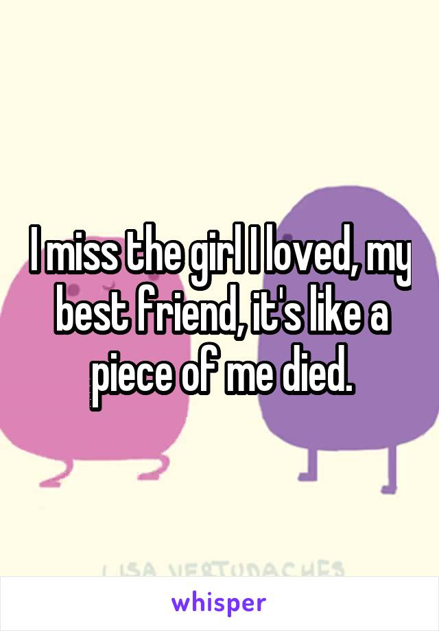 I miss the girl I loved, my best friend, it's like a piece of me died.