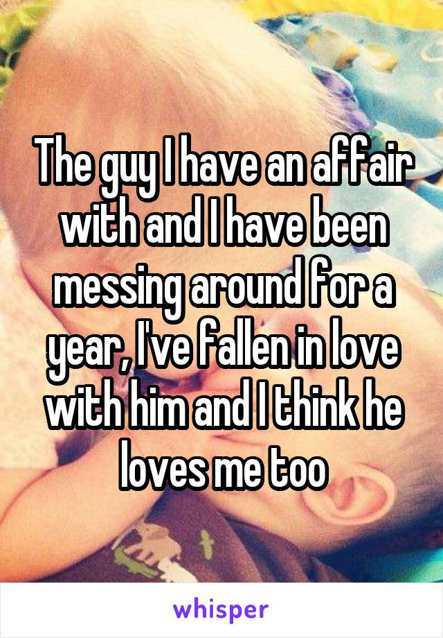 The guy I have an affair with and I have been messing around for a year, I've fallen in love with him and I think he loves me too