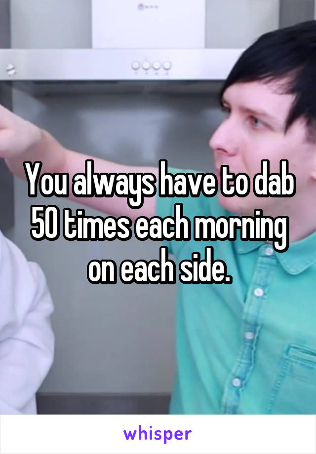 You always have to dab 50 times each morning on each side.