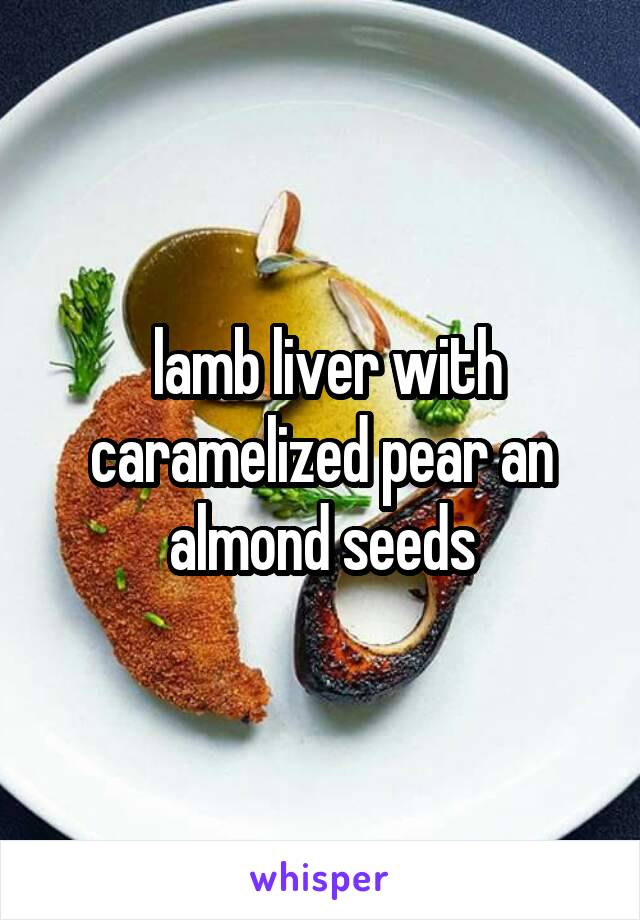 lamb liver with caramelized pear an almond seeds