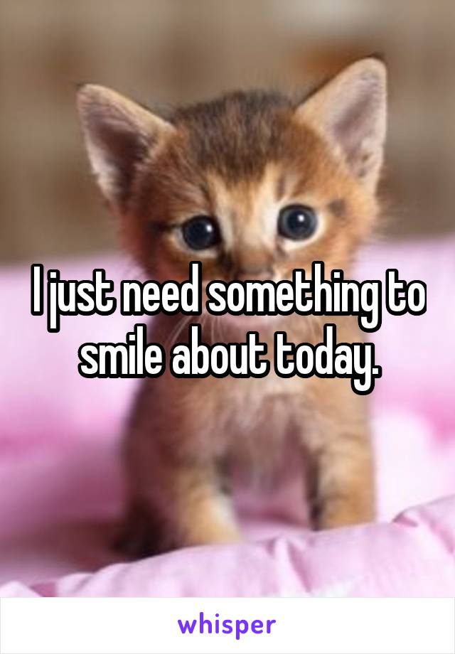 I just need something to smile about today.
