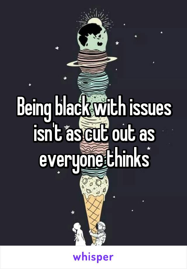 Being black with issues isn't as cut out as everyone thinks