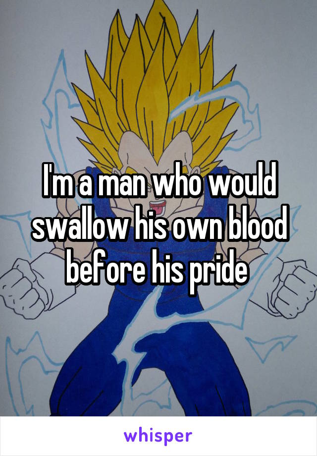 I'm a man who would swallow his own blood before his pride