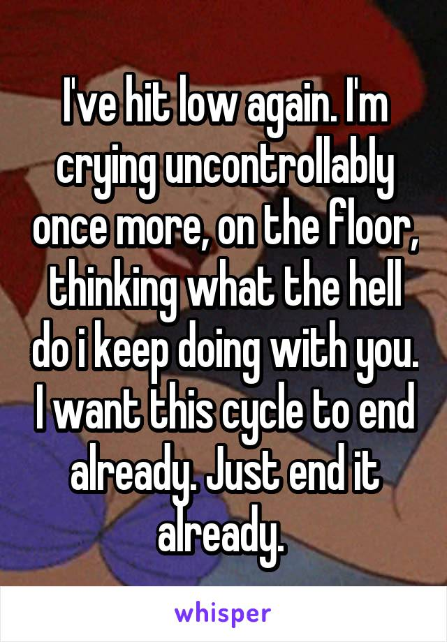 I've hit low again. I'm crying uncontrollably once more, on the floor, thinking what the hell do i keep doing with you. I want this cycle to end already. Just end it already.