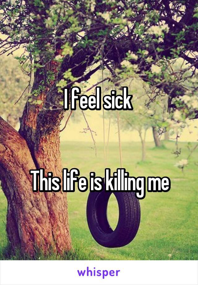 I feel sick    This life is killing me